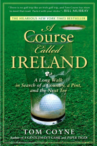 A Course Called Ireland (A Long Walk in Search of a Country, a Pint, and the Next Tee) by Tom Coyne, 9781592405282
