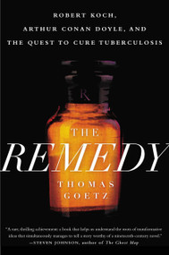The Remedy (Robert Koch, Arthur Conan Doyle, and the Quest to Cure Tuberculosis) by Thomas Goetz, 9781592409174