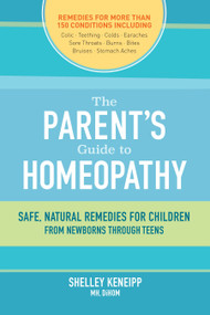 The Parent's Guide to Homeopathy (Safe, Natural Remedies for Children, from Newborns through Teens) by Shelley Keneipp, 9781583949054