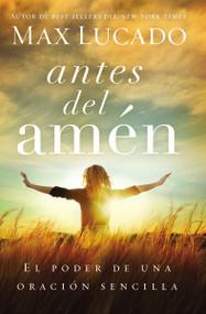 Antes del amén (El poder de una oración sencilla) by Max Lucado, 9780718001575