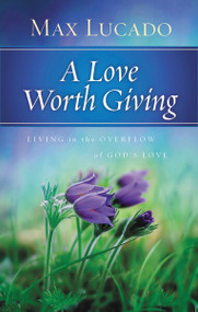 A Love Worth Giving (Living in the Overflow of God's Love) (Thomas Nelson) by Max Lucado, 9780849948312