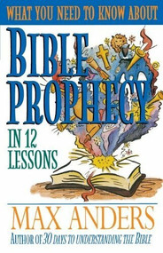What You Need to Know About Bible Prophecy in 12 Lessons (The What You Need to Know Study Guide Series) by Max Anders, 9780840719386