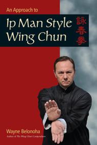 An Approach to Ip Man Style Wing Chun by Wayne Belonoha, 9781583949412