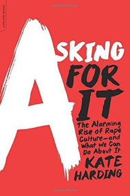 Asking for It (The Alarming Rise of Rape Culture--and What We Can Do about It) by Kate Harding, 9780738217024