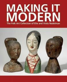 Making It Modern (The Folk Art Collection of Elie and Viola Nadelman) by Margaret K. Hofer, Roberta J. M. Olson, 9781907804298