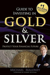 Guide To Investing in Gold & Silver (Protect Your Financial Future) by Michael Maloney, 9781937832742