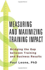 Measuring and Maximizing Training Impact (Bridging the Gap between Training and Business Results) by Paul Leone, 9781137414793