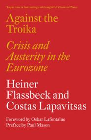 Against the Troika (Crisis and Austerity in the Eurozone) by Heiner Flassbeck, Costas Lapavitsas, Paul Mason, Oskar Lafontaine, Alberto Garzón Espinosa, 9781784783136