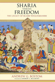Sharia Versus Freedom (The Legacy of Islamic Totalitarianism) by Andrew G. Bostom, 9781633881648
