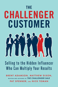The Challenger Customer (Selling to the Hidden Influencer Who Can Multiply Your Results) by Brent Adamson, Matthew Dixon, Pat Spenner, Nick Toman, 9781591848158