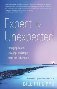 Expect the Unexpected (Bringing Peace, Healing, and Hope from the Other Side) by Bill Philipps, Maureen Hancock, 9781608683673
