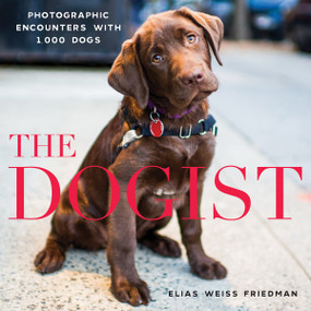 The Dogist (Photographic Encounters with 1,000 Dogs) by Elias Weiss Friedman, 9781579656713