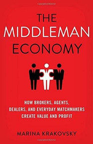 The Middleman Economy (How Brokers, Agents, Dealers, and Everyday Matchmakers Create Value and Profit) by Marina Krakovsky, 9781137530196