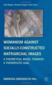 Womanism Against Socially-Constructed Matriarchal Images (A Theoretical Model Towards a Therapeutic Goal) by MarKeva Gwendolyn Hill, 9780230340657