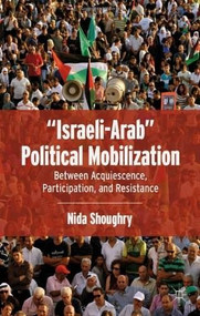 """""""Israeli-Arab"""" Political Mobilization (Between Acquiescence, Participation, and Resistance) by Nida Shoughry, 9780230341258"""