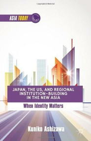 Japan, the US, and Regional Institution-Building in the New Asia (When Identity Matters) by Kuniko Ashizawa, 9781137307736