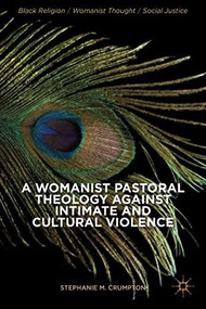 A Womanist Pastoral Theology Against Intimate and Cultural Violence by Stephanie M. Crumpton, 9781137378132