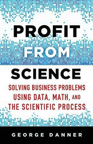 Profit from Science (Solving Business Problems Using Data, Math, and the Scientific Process) by George Danner, 9781137474841