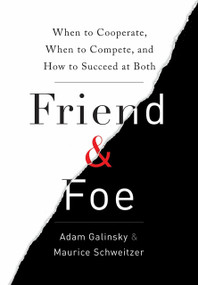 Friend & Foe (When to Cooperate, When to Compete, and How to Succeed at Both) by Adam Galinsky, Maurice Schweitzer, 9780307720214