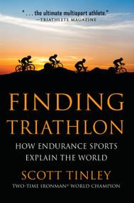 Finding Triathlon (How Endurance Sports Explain the World) by Scott Tinley, 9781578265848