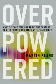 Overpowered (The Dangers of Electromagnetic Radiation (EMF) and What You Can Do about It) - 9781609806200 by Martin Blank, PhD, 9781609806200