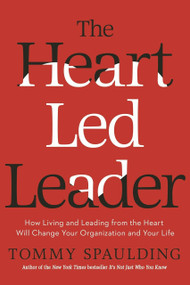 The Heart-Led Leader (How Living and Leading from the Heart Will Change Your Organization and Your Life) by Tommy Spaulding, 9780553419030