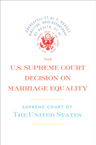 The U.S. Supreme Court Decision on Marriage Equality (The complete decision, including dissenting opinions) by Supreme Court of the United States, 9781612195308