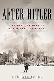 After Hitler (The Last Ten Days of World War II in Europe) by Michael Jones, 9780451477019