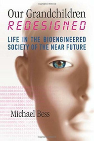 Our Grandchildren Redesigned (Life in the Bioengineered Society of the Near Future) by Michael Bess, 9780807052174