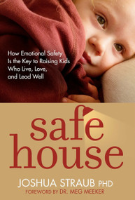 Safe House (How Emotional Safety Is the Key to Raising Kids Who Live, Love, and Lead Well) by Joshua Straub, PhD, Meg Meeker, M.D., 9781601427892