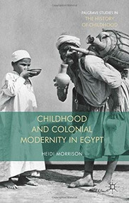 Childhood and Colonial Modernity in Egypt by Heidi Morrison, 9781137432773