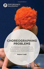 Choreographing Problems (Expressive Concepts in European Contemporary Dance and Performance) by Bojana Cvejic, 9781137437389