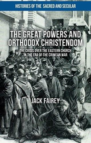 The Great Powers and Orthodox Christendom (The Crisis Over the Eastern Church in the Era of the Crimean War) by Jack Fairey, 9781137508454