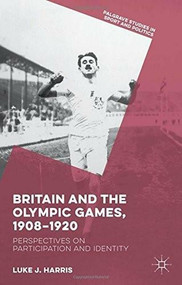Britain and the Olympic Games, 1908-1920 (Perspectives on Participation and Identity) by Luke J. Harris, 9781137498618