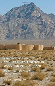 Espionage and Counterintelligence in Occupied Persia (Iran) (The Success of the Allied Secret Services, 1941-45) by Adrian O'Sullivan, 9781137555564