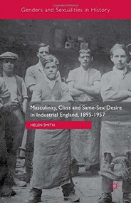 Masculinity, Class and Same-Sex Desire in Industrial England, 1895-1957 by Helen Smith, 9781137470980