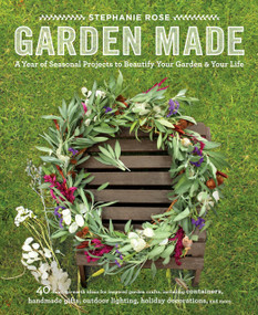 Garden Made (A Year of Seasonal Projects to Beautify Your Garden and Your Life) by Stephanie Rose, 9781611801743