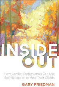 Inside Out (How Conflict Professionals Can Use Self-Reflection to Help Their Clients) by Gary Friedman, 9781627227766