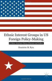 Ethnic Interest Groups in US Foreign Policy-Making (A Cuban-American Story of Success and Failure) by Henriette M. Rytz, 9781137349798