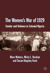 The Women's War of 1929 (Gender and Violence in Colonial Nigeria) by Marc Matera, Misty L. Bastian, Susan Kingsley Kent, 9781137377777