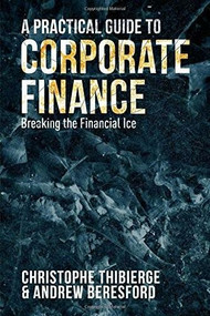 A Practical Guide to Corporate Finance (Breaking the Financial Ice) by Christophe Thibierge, Andrew Beresford, 9781137492517