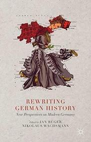 Rewriting German History (New Perspectives on Modern Germany) by Jan Rüger, Nikolaus Wachsmann, 9781137347787