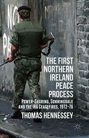 The First Northern Ireland Peace Process (Power-Sharing, Sunningdale and the IRA Ceasefires 1972-76) by Thomas Hennessey, 9781137277169