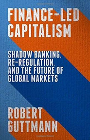 Finance-Led Capitalism (Shadow Banking, Re-Regulation, and the Future of Global Markets) by Robert Guttmann, 9781137398567