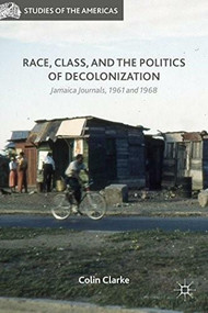 Race, Class, and the Politics of Decolonization (Jamaica Journals, 1961 and 1968) by Colin Clarke, 9781137540775