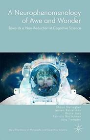 A Neurophenomenology of Awe and Wonder (Towards a Non-Reductionist Cognitive Science) by Shaun Gallagher, Bruce Janz, Lauren Reinerman, Patricia Bockelman, Jörg Trempler, 9781137496041