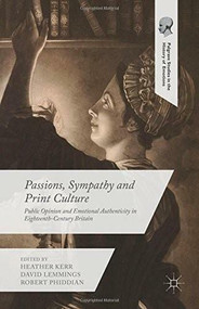 Passions, Sympathy and Print Culture (Public Opinion and Emotional Authenticity in Eighteenth-Century Britain) by Heather Kerr, David Lemmings, Robert Phiddian, 9781137455406