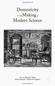 Domesticity in the Making of Modern Science by Donald L. Opitz, Staffan Bergwik, Brigitte Van Tiggelen, 9781137492722