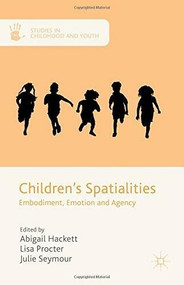 Children's Spatialities (Embodiment, Emotion and Agency) by Abigail Hackett, Lisa Procter, Julie Seymour, 9781137464972