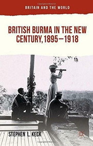 British Burma in the New Century 1895-1918 by Stephen  L Keck, 9781137364326